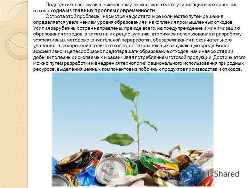 Подводя итог всему вышесказанному, можно сказать что утилизация и захоронение отходов одна из главных проблем современности. Острота этой проблемы, несмотря на достаточное количество путей решения, определяется увеличением уровня образования и накопл