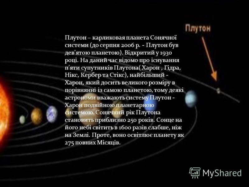 Плутон – карликовая планета Сонячної системи (до серпня 2006 р. - Плутон був дев'ятою планетою). Відкритий у 1930 році. На даний час відомо про існування пяти супутників Плутона( Харон, Гідра, Нікс, Кербер та Стікс), найбільший - Харон, який досить в