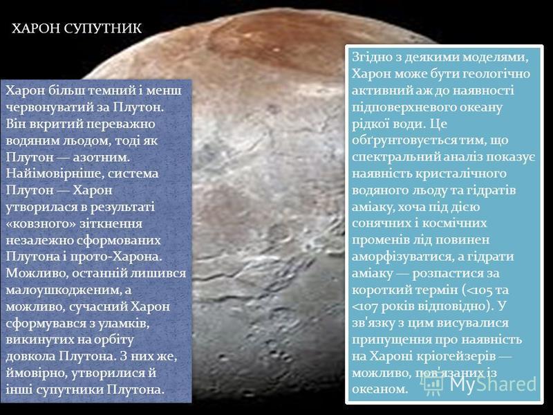Харон більш темний і менш червонуватий за Плутон. Він вкритий переважно водяним льодом, тоді як Плутон азотним. Найімовірніше, система Плутон Харон утворилася в результаті «ковзного» зіткнення незалежно сформованих Плутона і прото-Харона. Можливо, ос