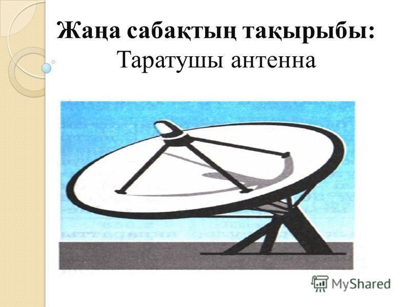 Жаңа сабақтың тақырыбы: Таратушы антенна