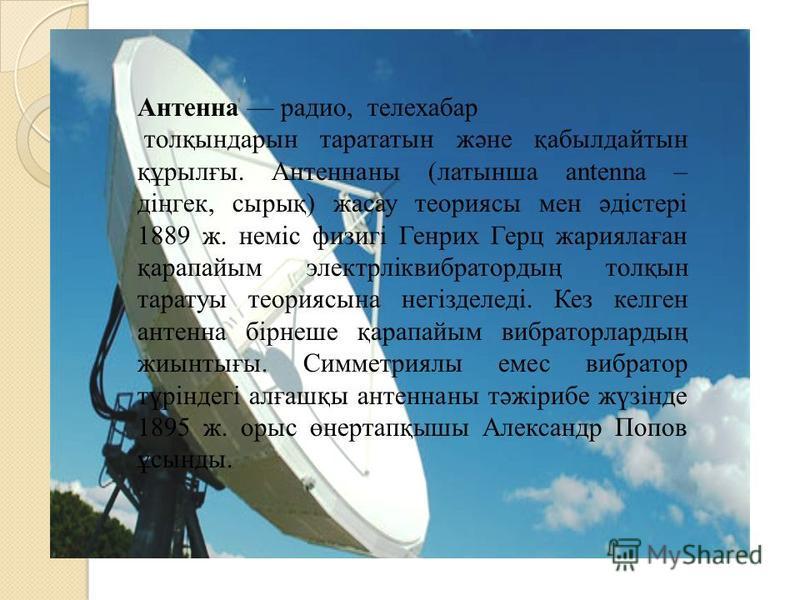 Антенна радио, телехабар толқындарын тарататын және қабылдайтын құрылғы. Антеннаны (латынша antenna – діңгек, сырық) жасау теориясы мен әдістері 1889 ж. неміс физигі Генрих Герц жариялаған қарапайым электрліквибратордың толқын тартуы теория сына негі