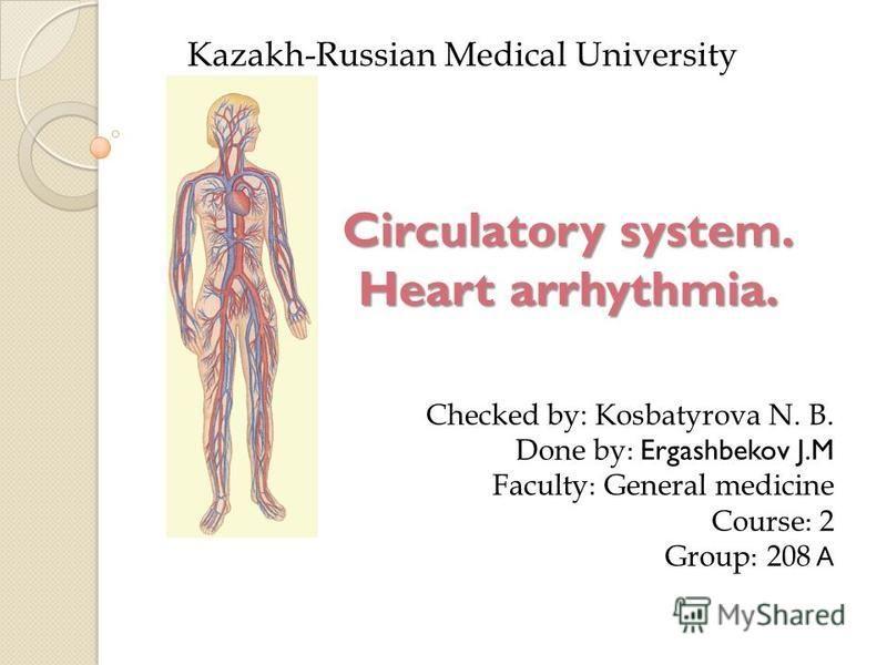 Circulatory system. Heart arrhythmia. Kazakh-Russian Medical University Checked by: Kosbatyrova N. B. Done by : Ergashbekov J.M Faculty : General medicine Course : 2 Group : 208 А