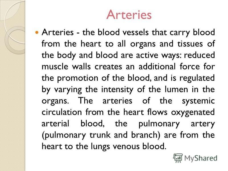 Arteries Arteries - the blood vessels that carry blood from the heart to all organs and tissues of the body and blood are active ways: reduced muscle walls creates an additional force for the promotion of the blood, and is regulated by varying the in