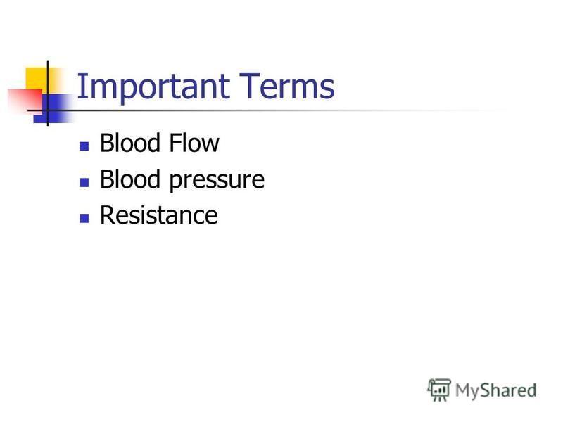 Important Terms Blood Flow Blood pressure Resistance