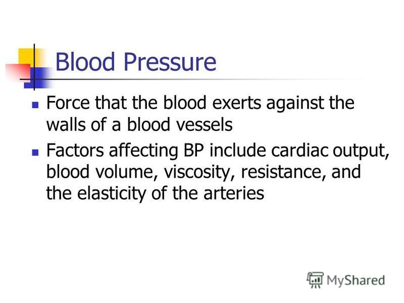 Blood Pressure Force that the blood exerts against the walls of a blood vessels Factors affecting BP include cardiac output, blood volume, viscosity, resistance, and the elasticity of the arteries