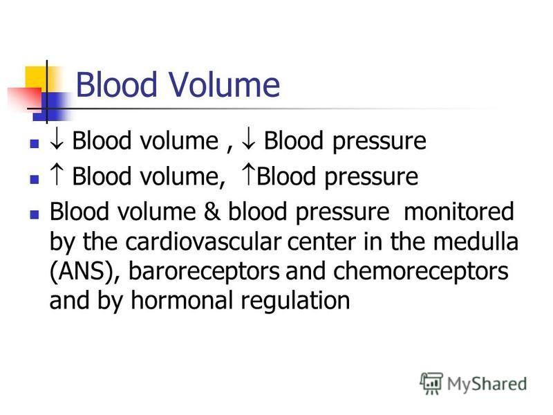 Blood Volume Blood volume, Blood pressure Blood volume & blood pressure monitored by the cardiovascular center in the medulla (ANS), baroreceptors and chemoreceptors and by hormonal regulation