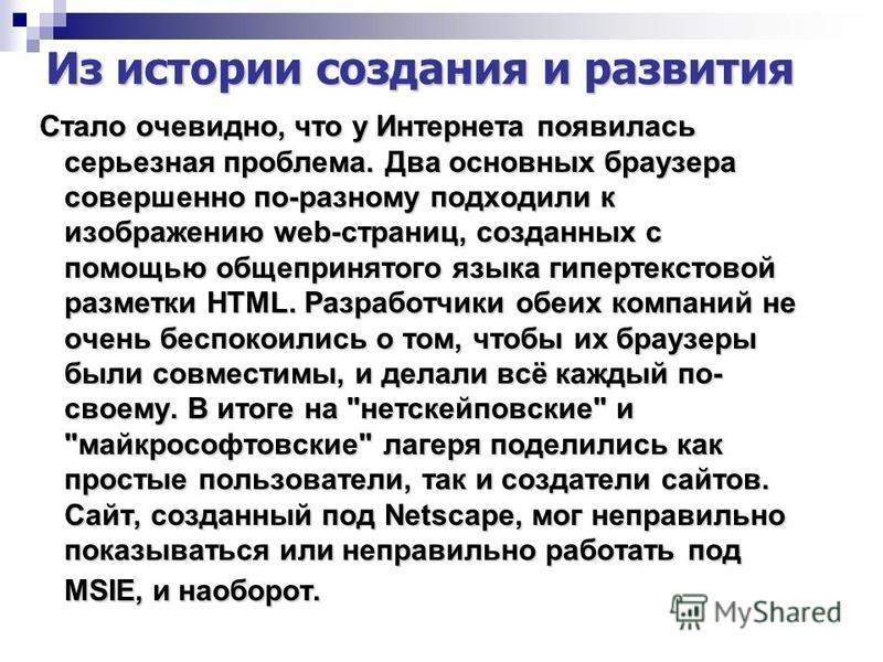 Из истории создания и развития Стало очевидно, что у Интернета появилась серьезная проблема. Два основных браузера совершенно по-разному подходили к изображению web-страниц, созданных с помощью общепринятого языка гипертекстовой разметки HTML. Разраб