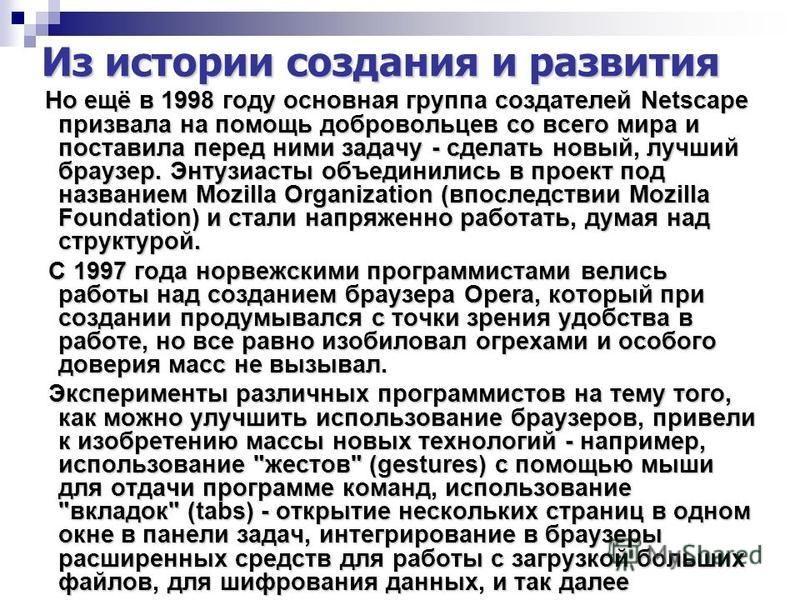 Из истории создания и развития Но ещё в 1998 году основная группа создателей Netscape призвала на помощь добровольцев со всего мира и поставила перед ними задачу - сделать новый, лучший браузер. Энтузиасты объединились в проект под названием Mozilla