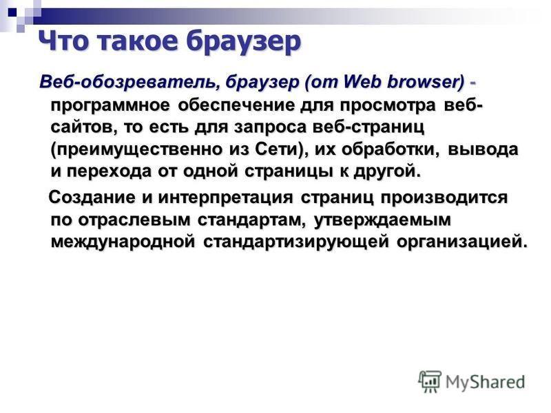 Что такое браузер Веб-обозреватель, браузер (от Web browser) - программное обеспечение для просмотра веб- сайтов, то есть для запроса веб-страниц (преимущественно из Сети), их обработки, вывода и перехода от одной страницы к другой. Веб-обозреватель,