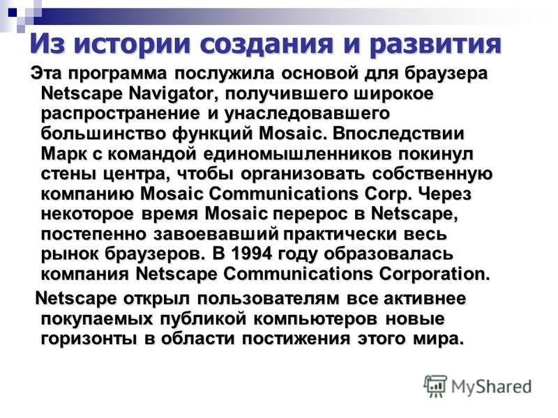 Из истории создания и развития Эта программа послужила основой для браузера Netscape Navigator, получившего широкое распространение и унаследовавшего большинство функций Mosaic. Впоследствии Марк с командой единомышленников покинул стены центра, чтоб