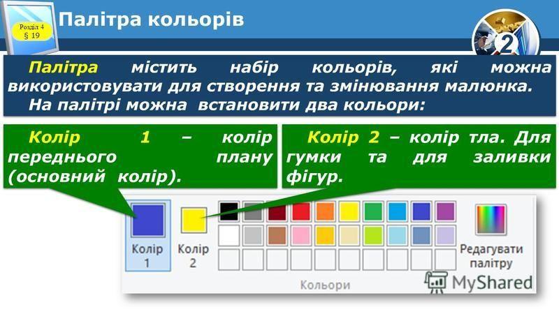 2 Палітра кольорів Палітра містить набір кольорів, які можна використовувати для створення та змінювання малюнка. На палітрі можна встановити два кольори: Палітра містить набір кольорів, які можна використовувати для створення та змінювання малюнка.