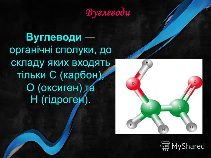 Вуглеводи Вуглеводи органічні сполуки, до складу яких входять тільки С (карбон), О (оксиген) та Н (гідроген).