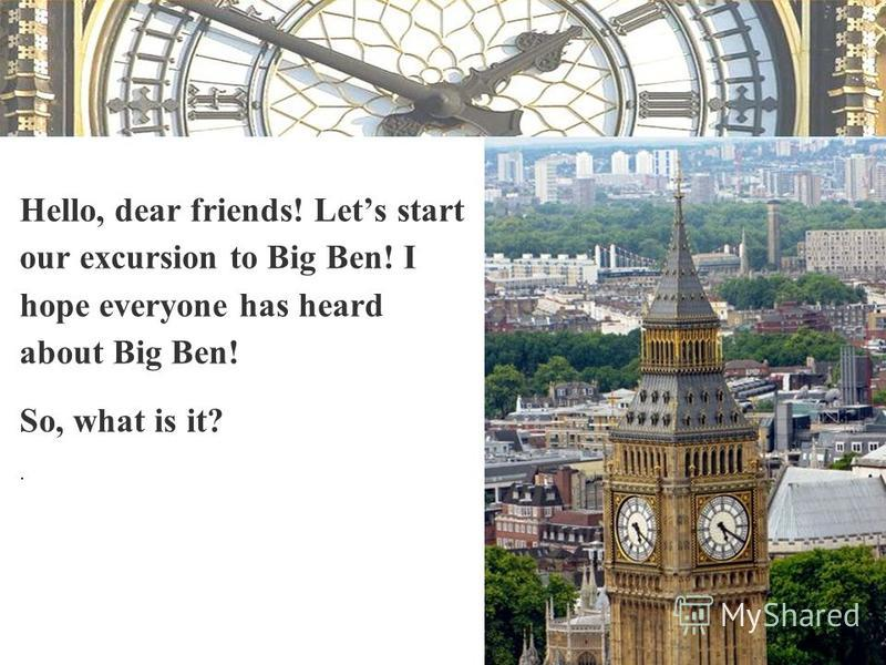 Hello, dear friends! Lets start our excursion to Big Ben! I hope everyone has heard about Big Ben! So, what is it?.
