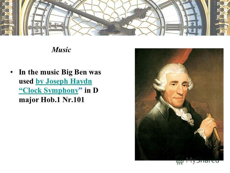 Music In the music Big Ben was used by Joseph Haydn Clock Symphony in D major Hob.1 Nr.101by Joseph Haydn Clock Symphony