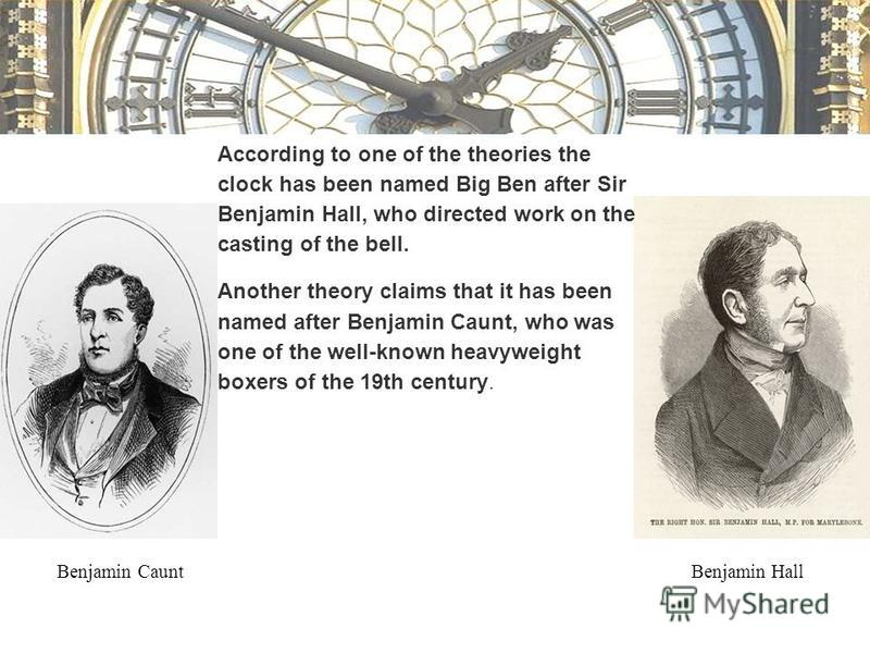 According to one of the theories the clock has been named Big Ben after Sir Benjamin Hall, who directed work on the casting of the bell. Another theory claims that it has been named after Benjamin Caunt, who was one of the well-known heavyweight boxe