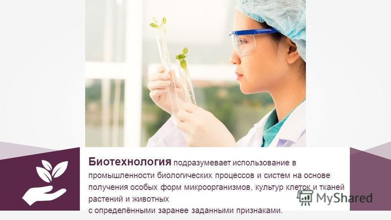 Биотехнология подразумевает использование в промышленности биологических процессов и систем на основе получения особых форм микроорганизмов, культур клеток и тканей растений и животных с определёнными заранее заданными признаками.
