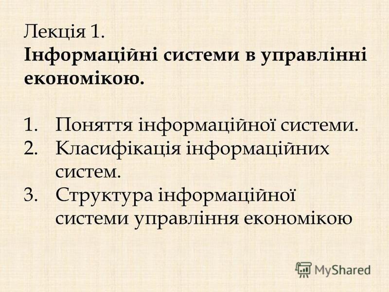 Лекція 1. Інформаційні системи в управлінні економікою. 1.Поняття інформаційної системи. 2.Класифікація інформаційних систем. 3.Структура інформаційної системи управління економікою