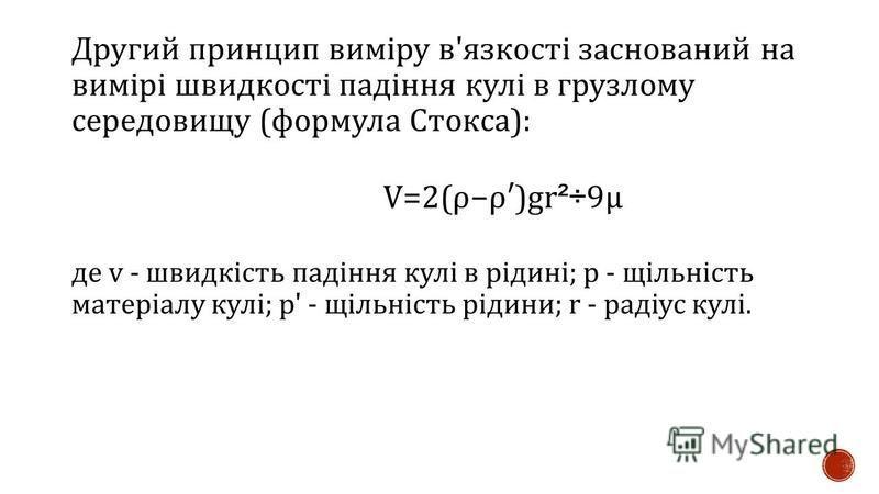 Другий принцип виміру в ' язкості заснований на вимірі швидкості падіння кулі в грузлому середовищу ( формула Стокса ): V=2( ρ ρ )gr ²÷ 9 μ де v - швидкість падіння кулі в рідині ; р - щільність матеріалу кулі ; р ' - щільність рідини ; r - радіус ку
