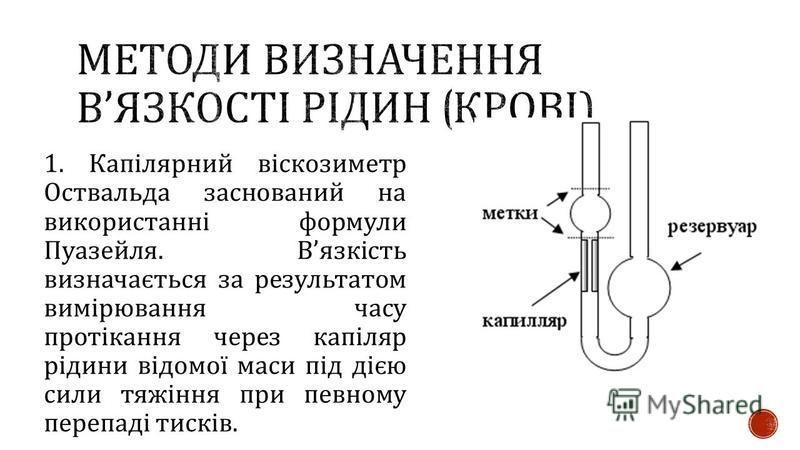 1. Капілярний віскозиметр Оствальда заснований на використанні формули Пуазейля. В язкість визначається за результатом вимірювання часу протікання через капіляр рідини відомої маси під дією сили тяжіння при певному перепаді тисків.
