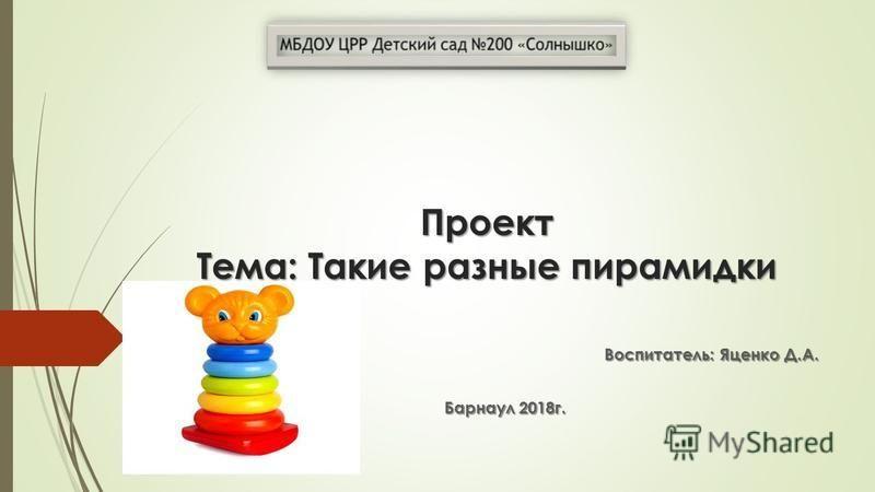 Проект Тема: Такие разные пирамидки Воспитатель: Яценко Д.А. Барнаул 2018 г.