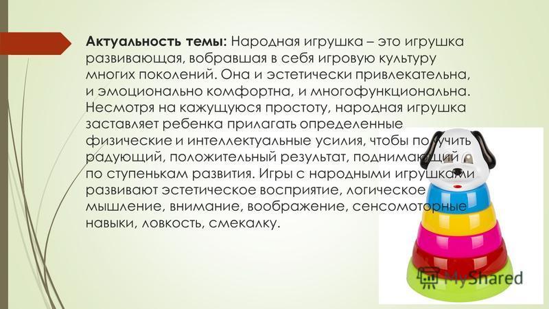 Актуальность темы: Народная игрушка – это игрушка развивающая, вобравшая в себя игровую культуру многих поколений. Она и эстетически привлекательна, и эмоционально комфортна, и многофункциональна. Несмотря на кажущуюся простоту, народная игрушка заст
