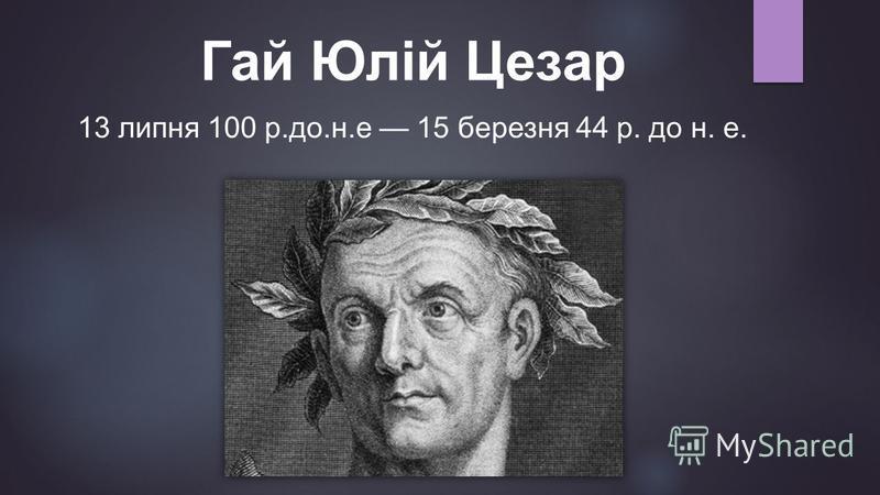 Гай Юлій Цезар 13 липня 100 р.до.н.е 15 березня 44 р. до н. е.