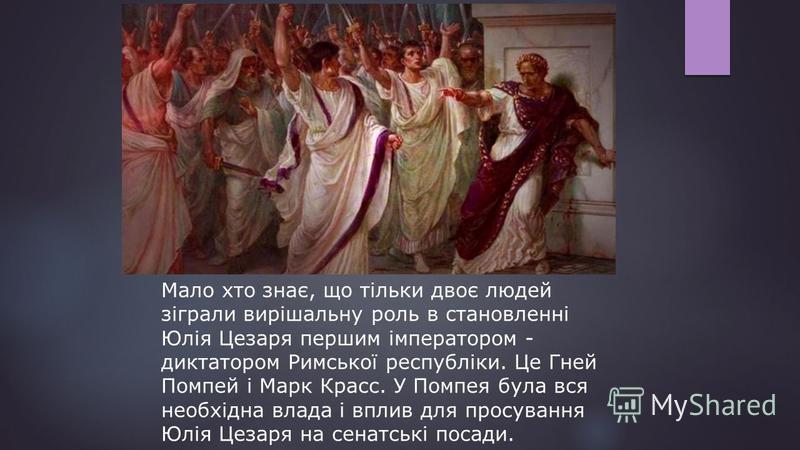 Мало хто знає, що тільки двоє людей зіграли вирішальну роль в становленні Юлія Цезаря першим імператором - диктатором Римської республіки. Це Гней Помпей і Марк Красс. У Помпея була вся необхідна влада і вплив для просування Юлія Цезаря на сенатські