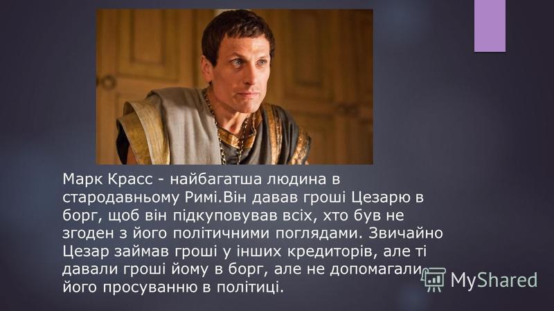 Марк Красс - найбагатша людина в стародавньому Римі.Він давав гроші Цезарю в борг, щоб він підкуповував всіх, хто був не згоден з його політичними поглядами. Звичайно Цезар займав гроші у інших кредиторів, але ті давали гроші йому в борг, але не допо