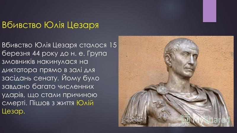 Вбивство Юлія Цезаря Вбивство Юлія Цезаря сталося 15 березня 44 року до н. е. Група змовників накинулася на диктатора прямо в залі для засідань сенату. Йому було завдано багато численних ударів, що стали причиною смерті. Пішов з життя Юлій Цезар.