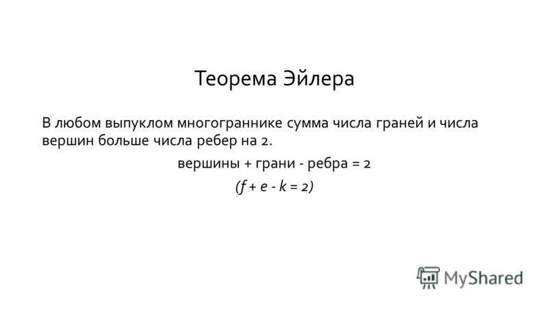 Теорема Эйлера В любом выпуклом многограннике сумма числа граней и числа вершин больше числа ребер на 2. вершины + грани - ребра = 2 (f + e - k = 2)