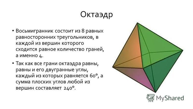 Октаэдр Восьмигранник состоит из 8 равных равносторонних треугольников, в каждой из вершин которого сходится равное количество граней, а именно 4. Так как все грани октаэдра равны, равны и его двугранные углы, каждый из которых равняется 60°, а сумма