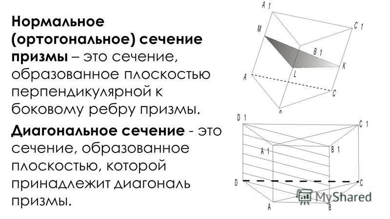 Нормальное (ортогональное) сечение призмы – это сечение, образованное плоскостью перпендикулярной к боковому ребру призмы. Диагональное сечение - это сечение, образованное плоскостью, которой принадлежит диагональ призмы.