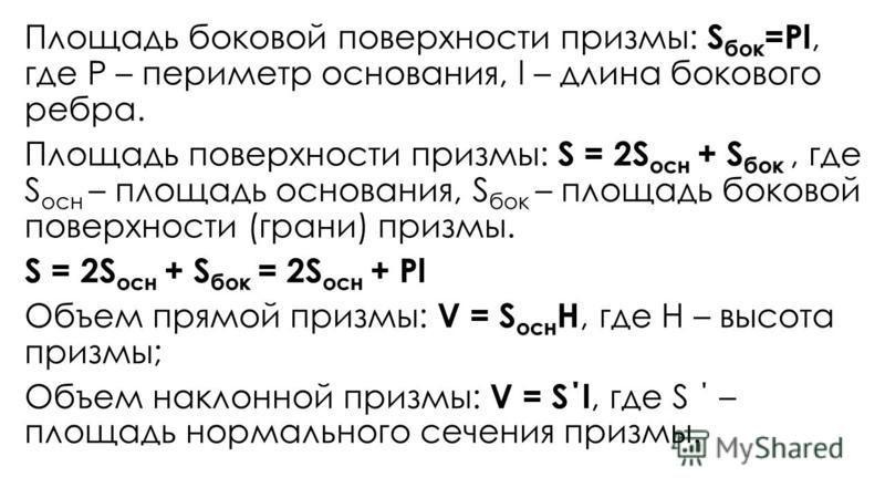 Площадь боковой поверхности призмы: S бок =Рl, где Р – периметр основания, l – длина бокового ребра. Площадь поверхности призмы: S = 2S осн + S бок, где S осн – площадь основания, S бок – площадь боковой поверхности (грани) призмы. S = 2S осн + S бок