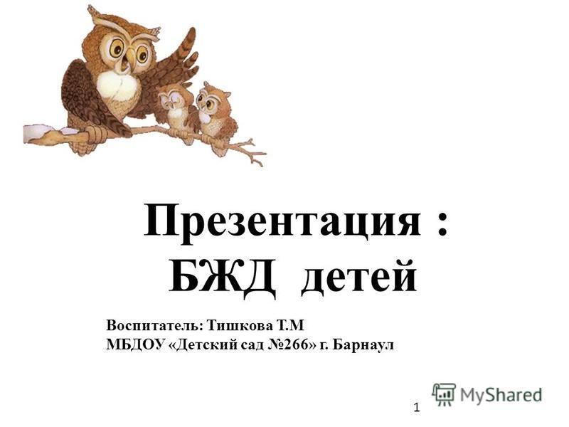 Презентация : БЖД детей Воспитатель: Тишкова Т.М МБДОУ «Детский сад 266» г. Барнаул 1