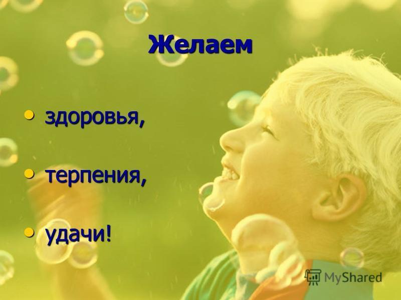 Желаем здоровья, здоровья, терпения, терпения, удачи! удачи!