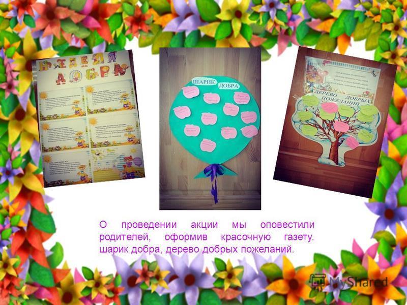 О проведении акции мы оповестили родителей, оформив красочную газету. шарик добра, дерево добрых пожеланий.