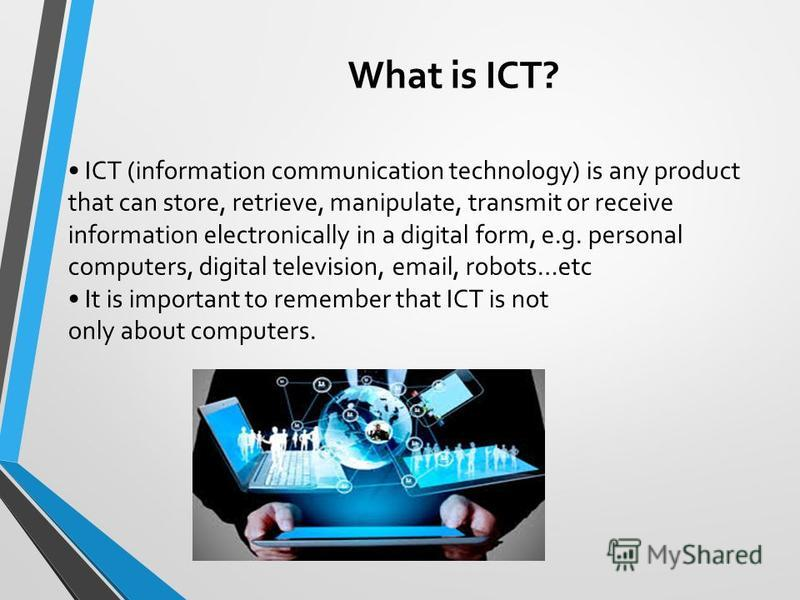 What is ICT? ICT (information communication technology) is any product that can store, retrieve, manipulate, transmit or receive information electronically in a digital form, e.g. personal computers, digital television, email, robots…etc It is import