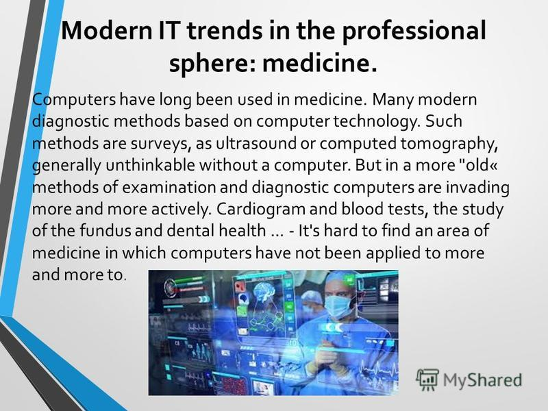 Modern IT trends in the professional sphere: medicine. Computers have long been used in medicine. Many modern diagnostic methods based on computer technology. Such methods are surveys, as ultrasound or computed tomography, generally unthinkable witho