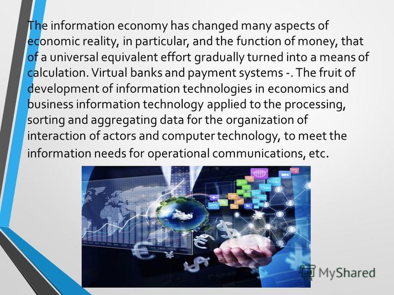 The information economy has changed many aspects of economic reality, in particular, and the function of money, that of a universal equivalent effort gradually turned into a means of calculation. Virtual banks and payment systems -. The fruit of deve