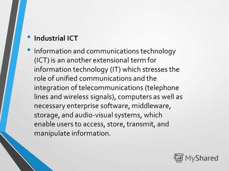 Industrial ICT Information and communications technology (ICT) is an another extensional term for information technology (IT) which stresses the role of unified communications and the integration of telecommunications (telephone lines and wireless si