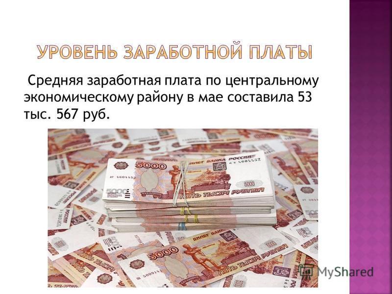 Средняя заработная плата по центральному экономическому району в мае составила 53 тыс. 567 руб.