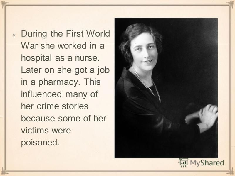 During the First World War she worked in a hospital as a nurse. Later on she got a job in a pharmacy. This influenced many of her crime stories because some of her victims were poisoned.