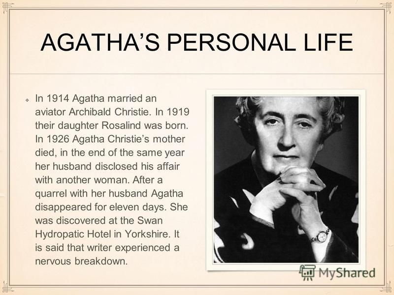 AGATHAS PERSONAL LIFE In 1914 Agatha married an aviator Archibald Christie. In 1919 their daughter Rosalind was born. In 1926 Agatha Christies mother died, in the end of the same year her husband disclosed his affair with another woman. After a quarr