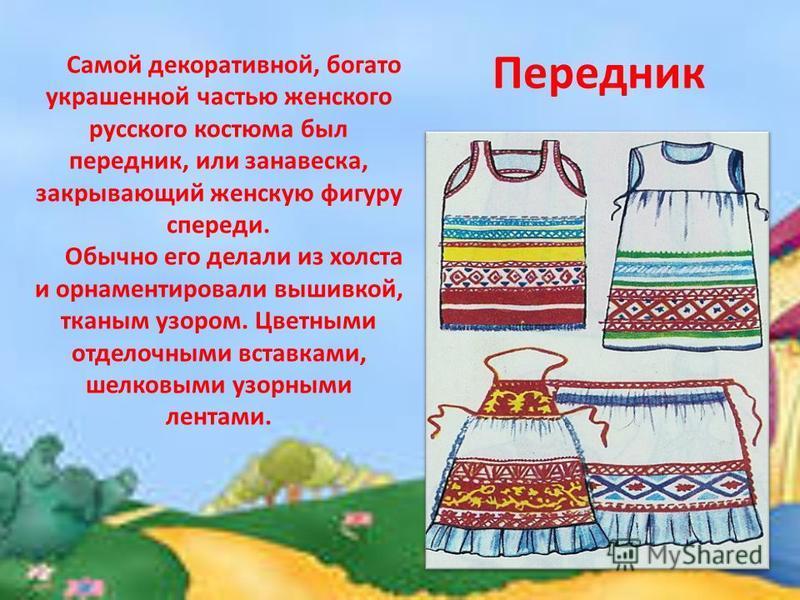 Передник Самой декоративной, богато украшенной частью женского русского костюма был передник, или занавеска, закрывающий женскую фигуру спереди. Обычно его делали из холста и орнаментировали вышивкой, тканым узором. Цветными отделочными вставками, ше