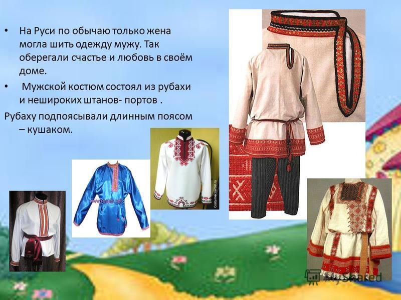 На Руси по обычаю только жена могла шить одежду мужу. Так оберегали счастье и любовь в своём доме. Мужской костюм состоял из рубахи и нешироких штанов- портов. Рубаху подпоясывали длинным поясом – кушаком.