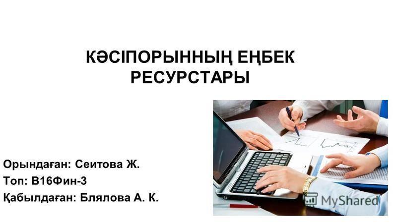 1 КӘСІПОРЫННЫҢ ЕҢБЕК РЕСУРСТАРЫ Орындаған: Сеитова Ж. Топ: В16Фин-3 Қабылдаған: Блялова А. К.