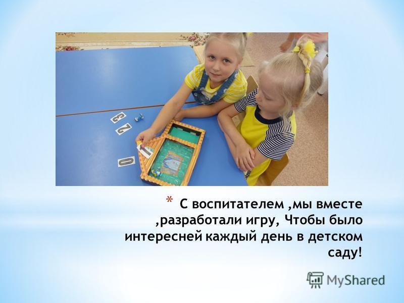 * С воспитателем,мы вместе,разработали игру, Чтобы было интересней каждый день в детском саду!