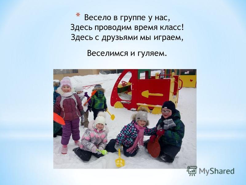 * Весело в группе у нас, Здесь проводим время класс! Здесь с друзьями мы играем, Веселимся и гуляем.