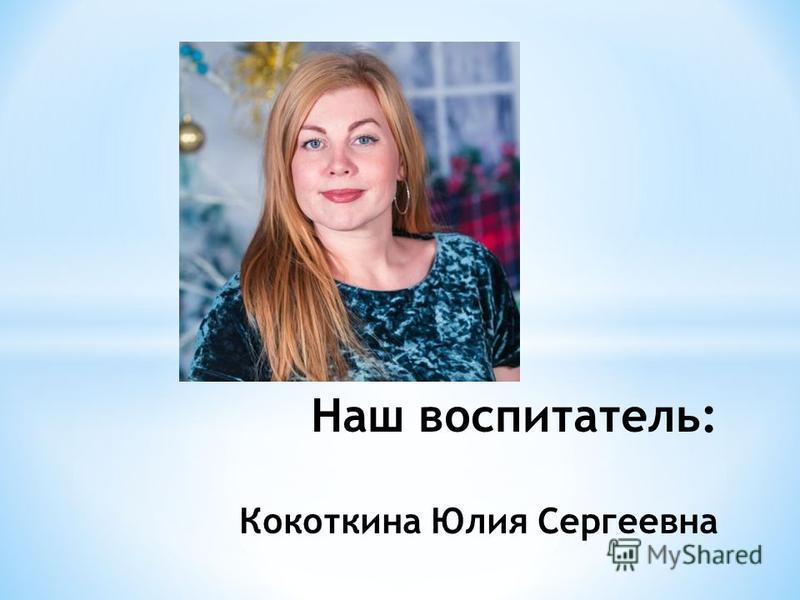 Наш воспитатель: Кокоткина Юлия Сергеевна