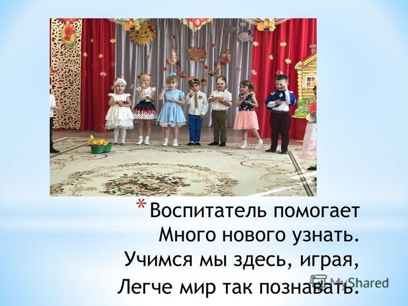 * Воспитатель помогает Много нового узнать. Учимся мы здесь, играя, Легче мир так познавать.